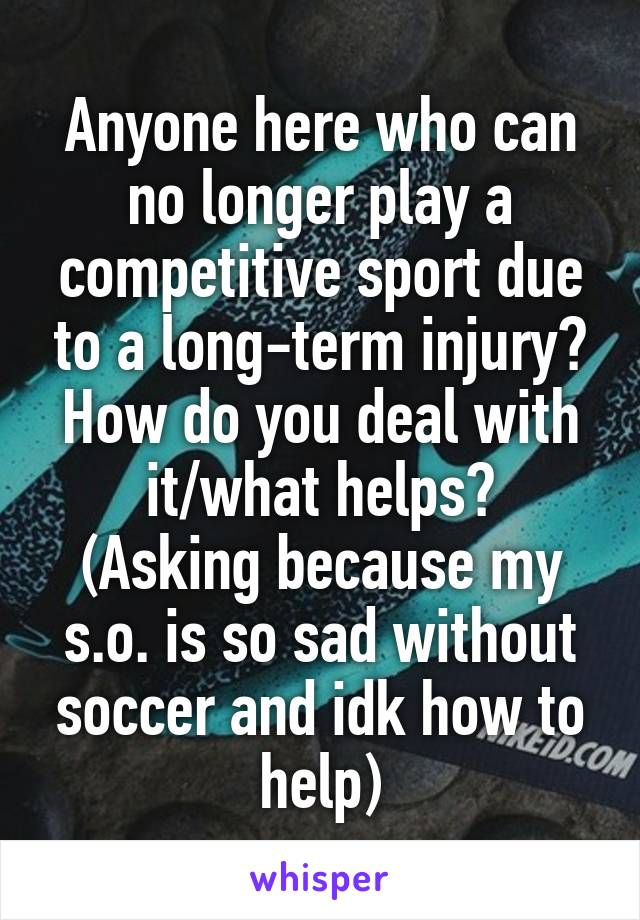 Anyone here who can no longer play a competitive sport due to a long-term injury? How do you deal with it/what helps? (Asking because my s.o. is so sad without soccer and idk how to help)