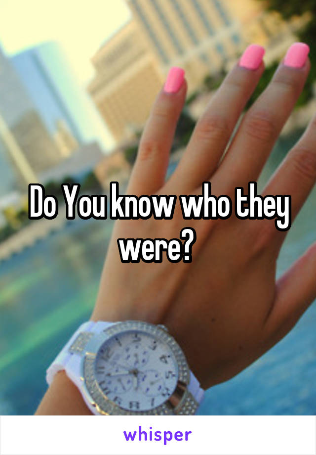 Do You know who they were?
