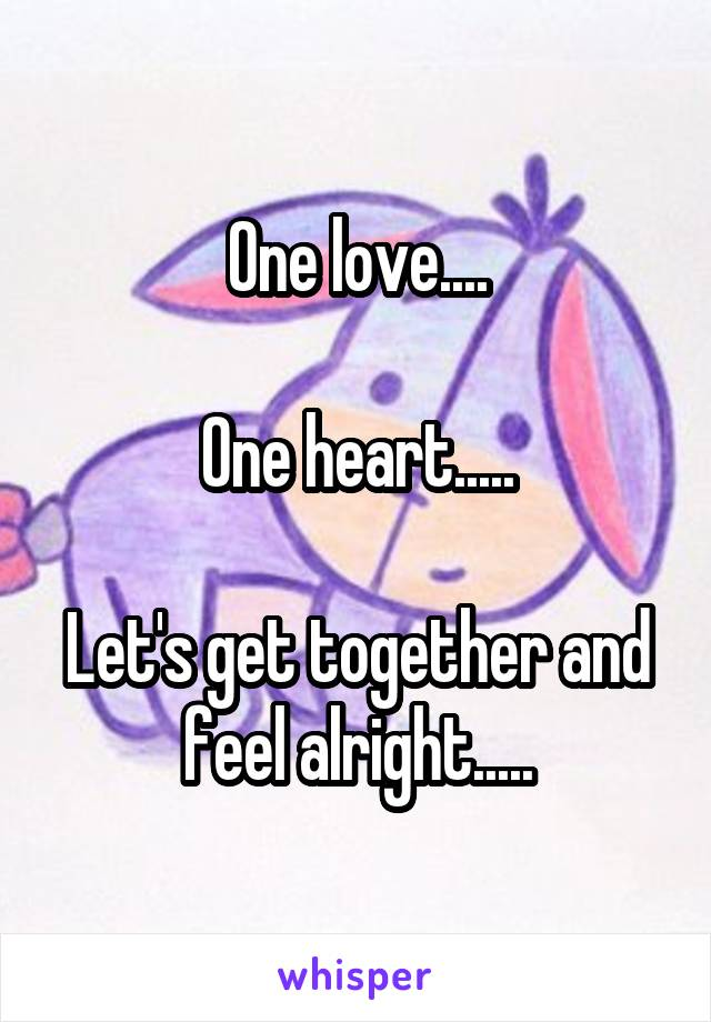 One love....  One heart.....  Let's get together and feel alright.....