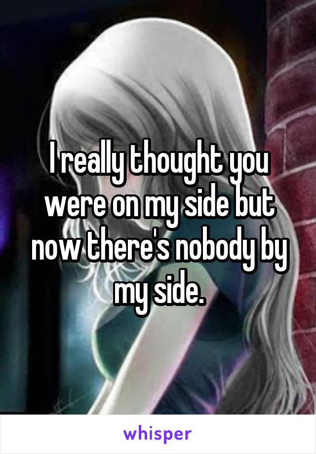 I really thought you were on my side but now there's nobody by my side.