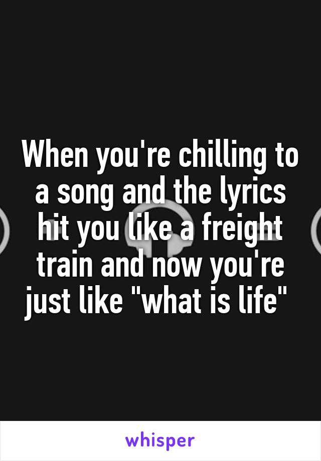 "When you're chilling to a song and the lyrics hit you like a freight train and now you're just like ""what is life"""