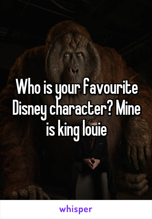 Who is your favourite Disney character? Mine is king louie