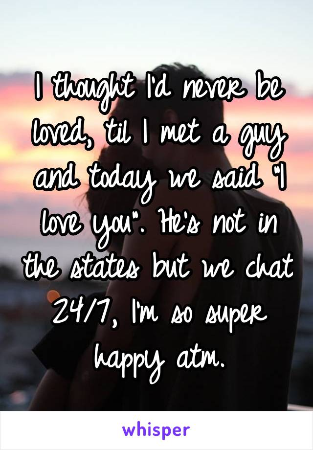 """I thought I'd never be loved, til I met a guy and today we said """"I love you"""". He's not in the states but we chat 24/7, I'm so super happy atm."""