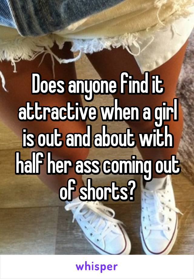 Does anyone find it attractive when a girl is out and about with half her ass coming out of shorts?