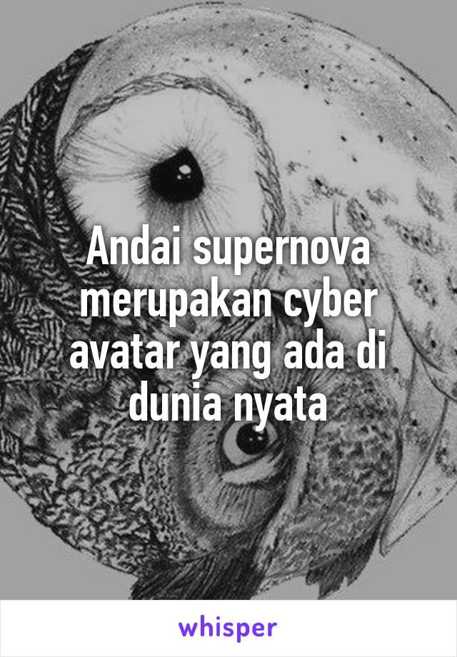 Andai supernova merupakan cyber avatar yang ada di dunia nyata