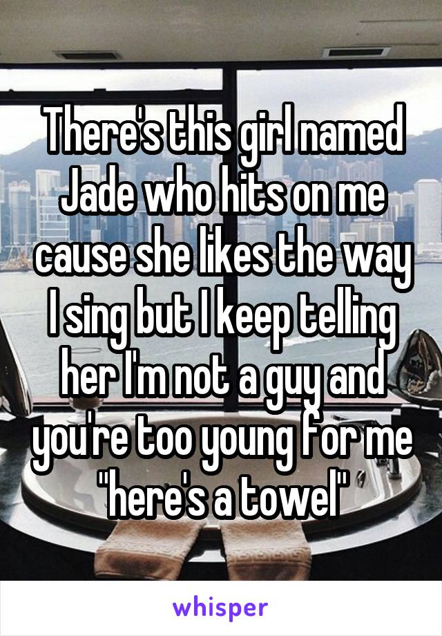 """There's this girl named Jade who hits on me cause she likes the way I sing but I keep telling her I'm not a guy and you're too young for me """"here's a towel"""""""