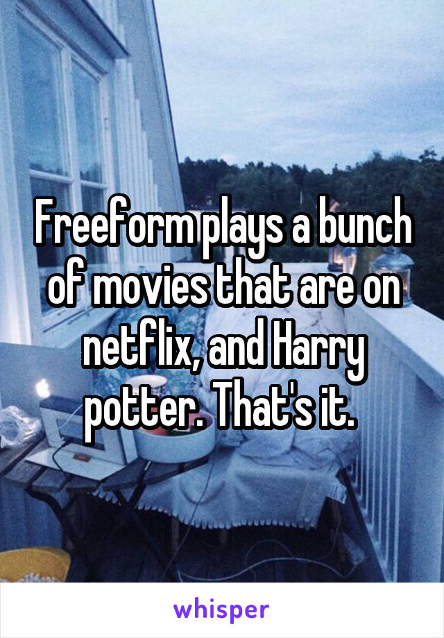 Freeform plays a bunch of movies that are on netflix, and Harry potter. That's it.