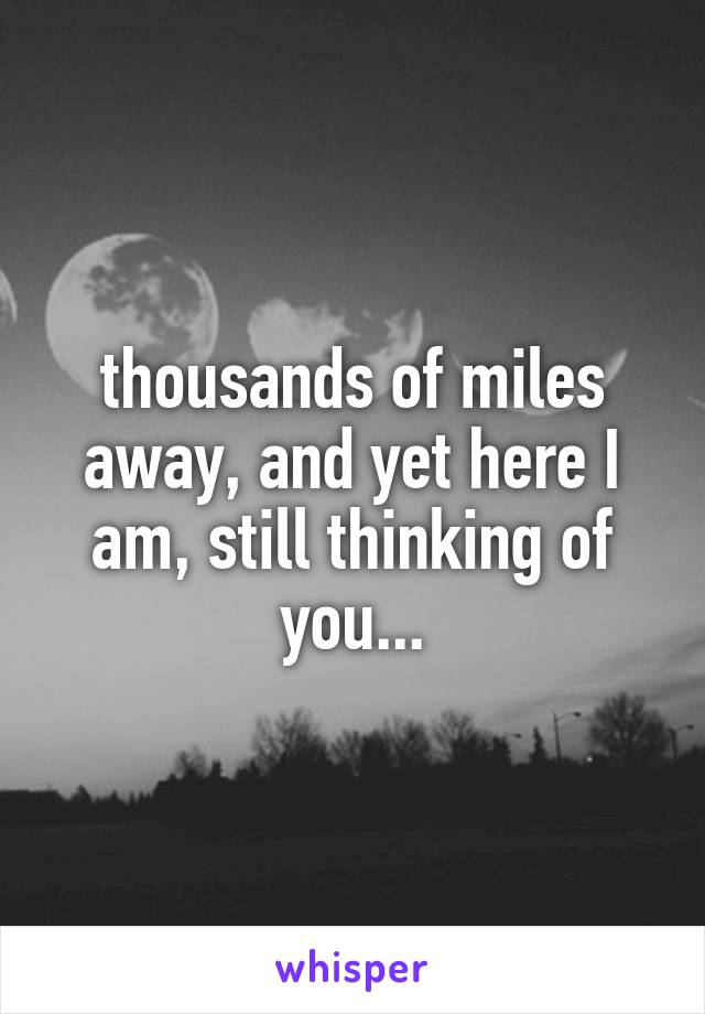 thousands of miles away, and yet here I am, still thinking of you...