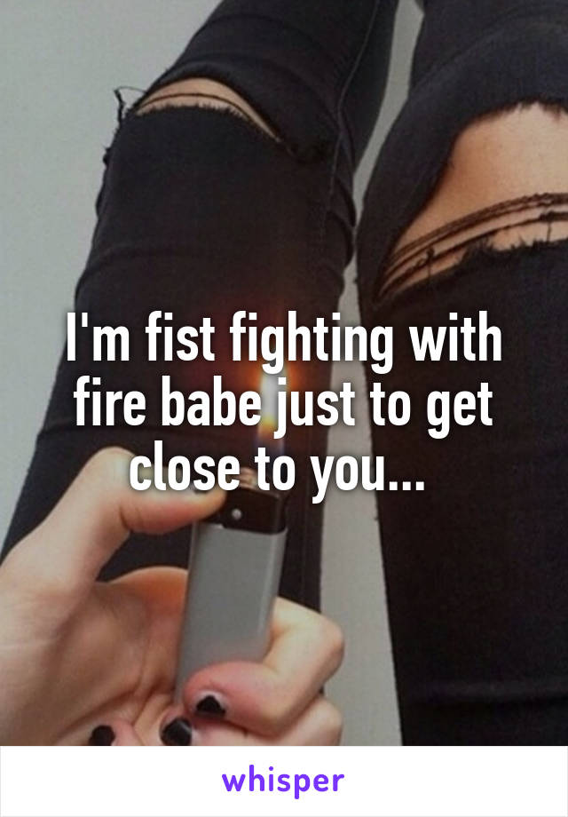 I'm fist fighting with fire babe just to get close to you...
