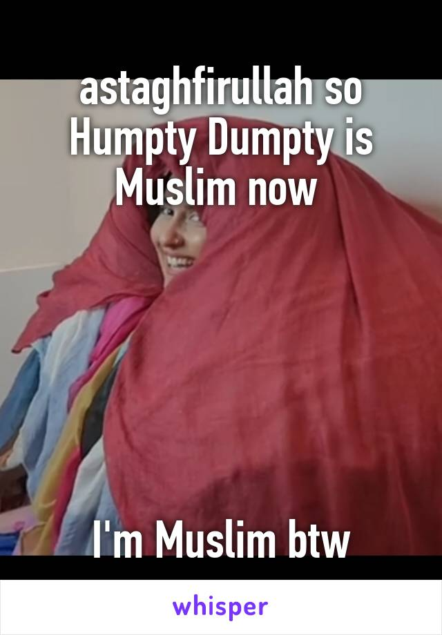 astaghfirullah so Humpty Dumpty is Muslim now        I'm Muslim btw