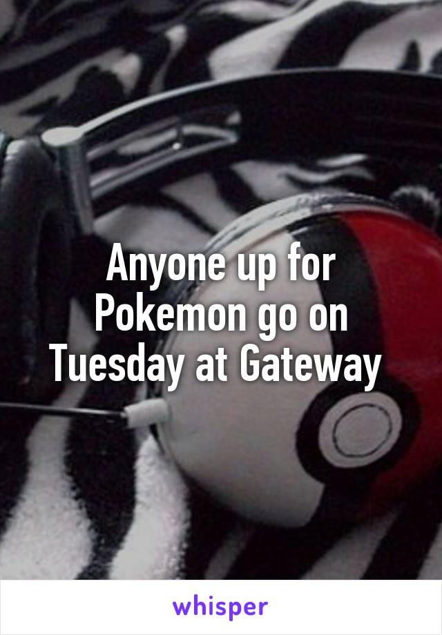 Anyone up for Pokemon go on Tuesday at Gateway