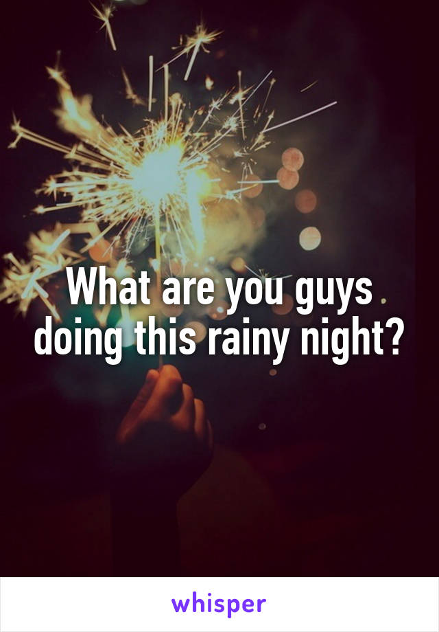 What are you guys doing this rainy night?