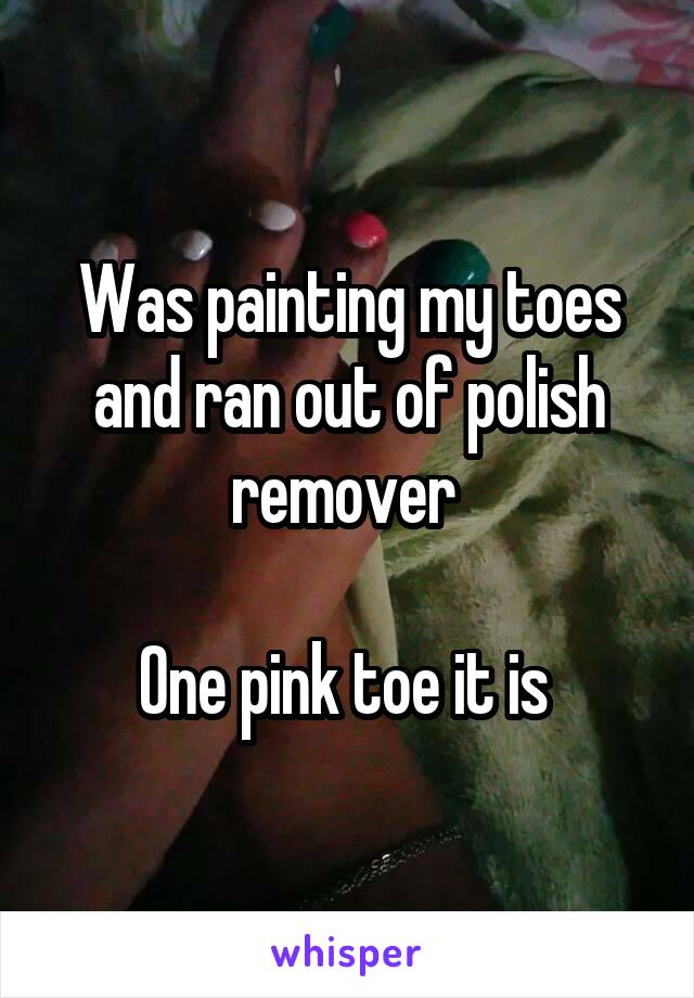 Was painting my toes and ran out of polish remover   One pink toe it is