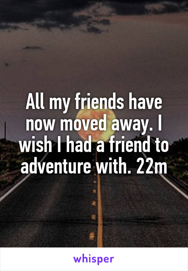 All my friends have now moved away. I wish I had a friend to adventure with. 22m
