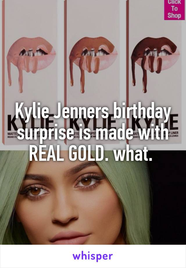 Kylie Jenners birthday surprise is made with REAL GOLD. what.