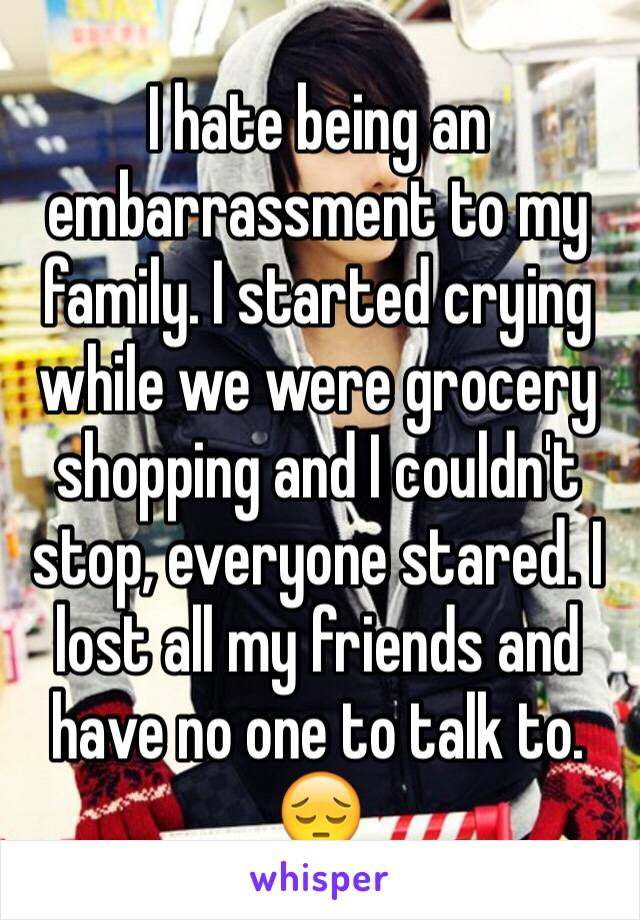I hate being an embarrassment to my family. I started crying while we were grocery shopping and I couldn't stop, everyone stared. I lost all my friends and have no one to talk to. 😔