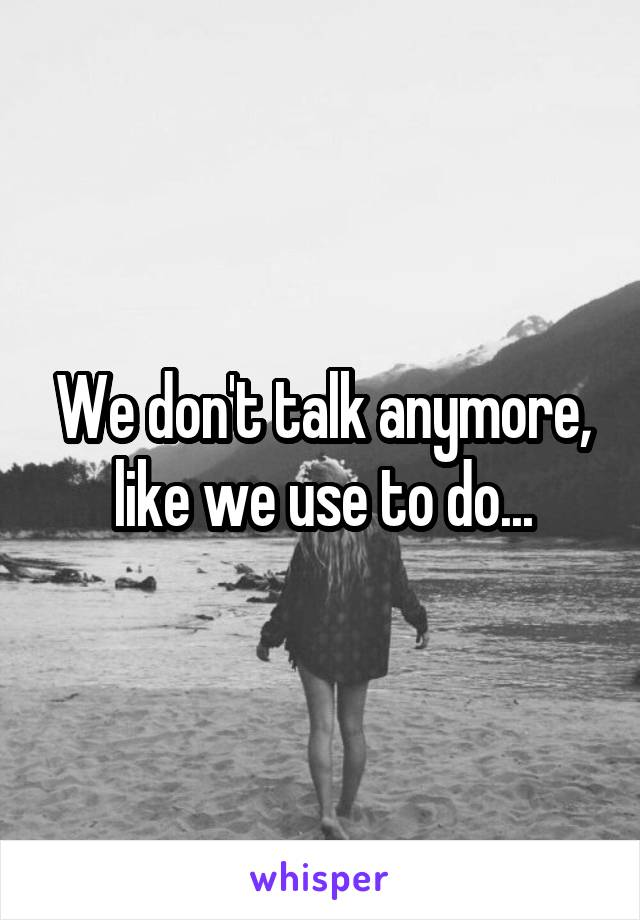 We don't talk anymore, like we use to do...