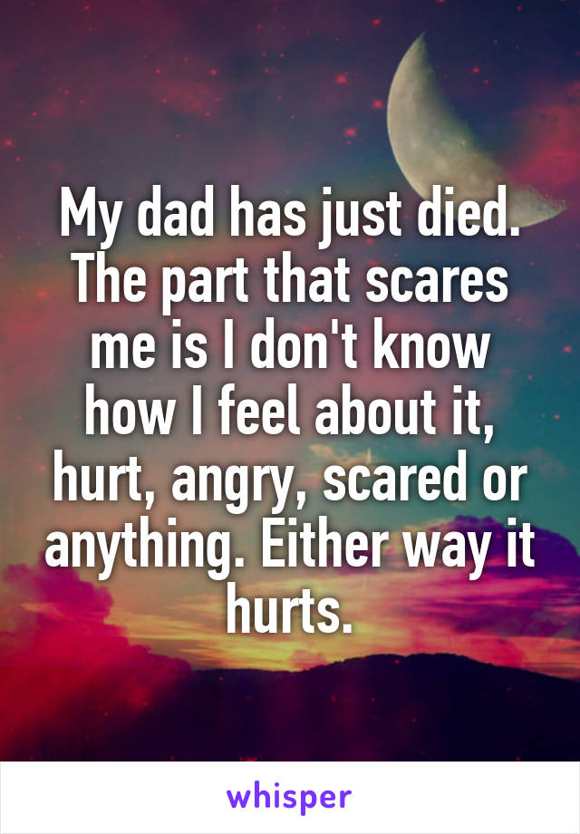 My dad has just died. The part that scares me is I don't know how I feel about it, hurt, angry, scared or anything. Either way it hurts.