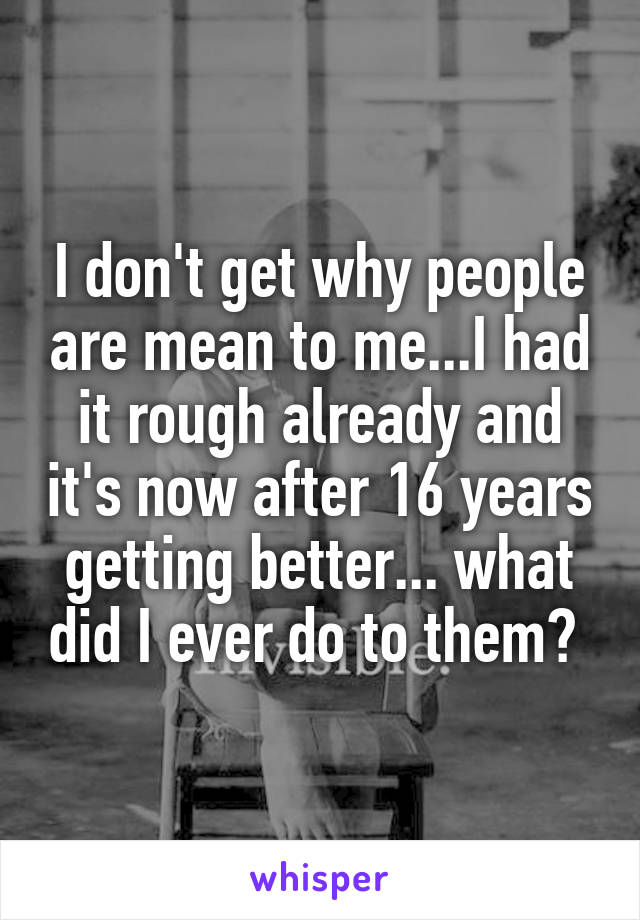 I don't get why people are mean to me...I had it rough already and it's now after 16 years getting better... what did I ever do to them?