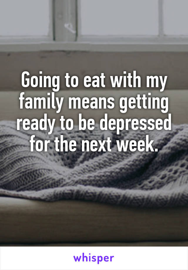 Going to eat with my family means getting ready to be depressed for the next week.