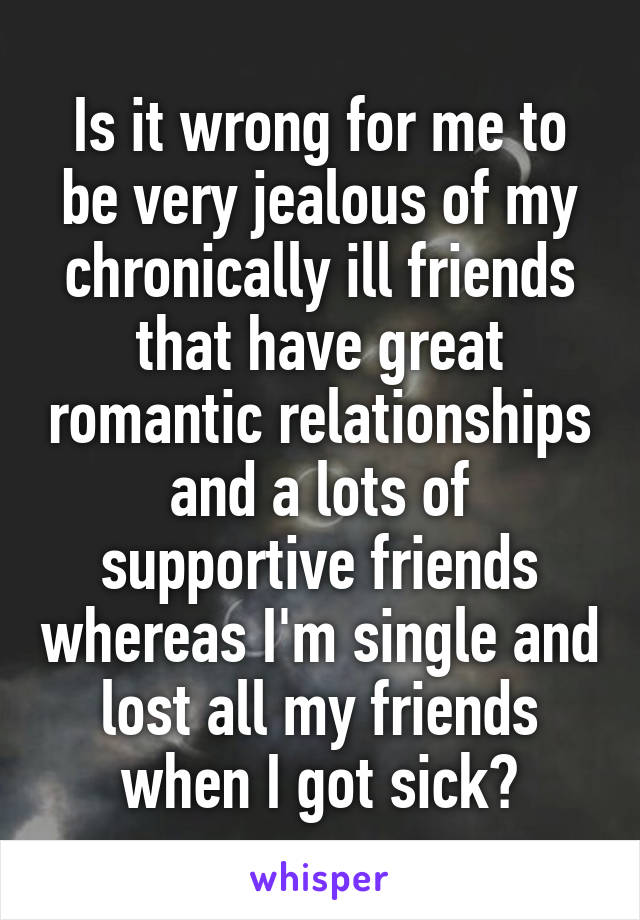 Is it wrong for me to be very jealous of my chronically ill friends that have great romantic relationships and a lots of supportive friends whereas I'm single and lost all my friends when I got sick?