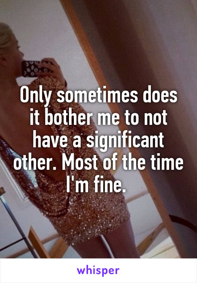Only sometimes does it bother me to not have a significant other. Most of the time I'm fine.