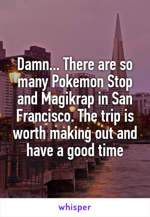 Damn... There are so many Pokemon Stop and Magikrap in San Francisco. The trip is worth making out and have a good time