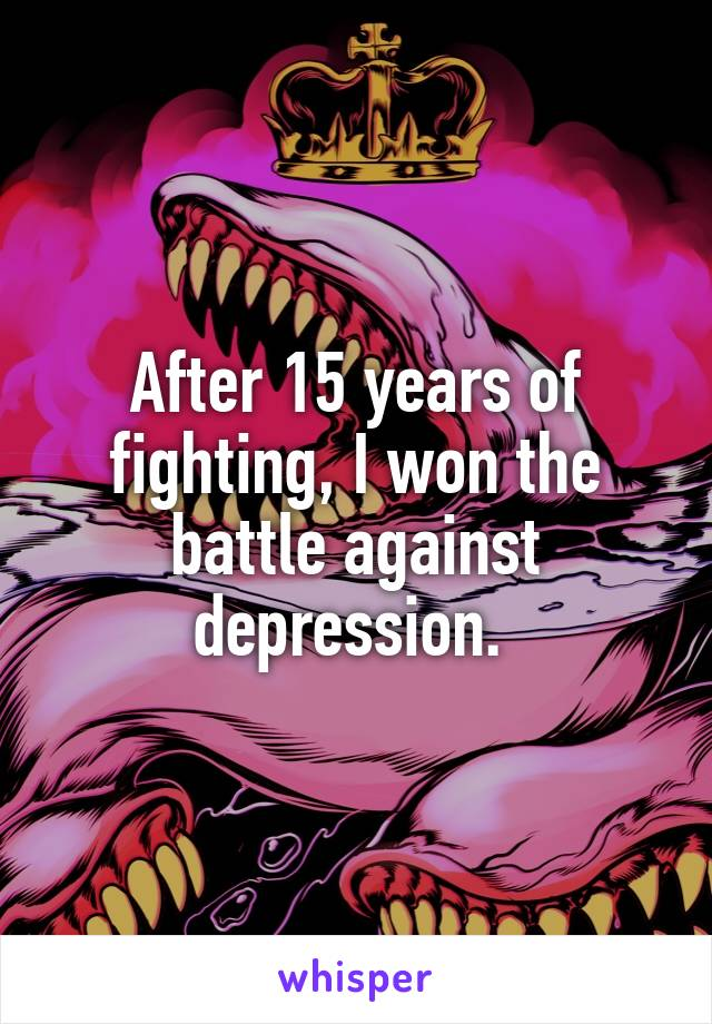 After 15 years of fighting, I won the battle against depression.