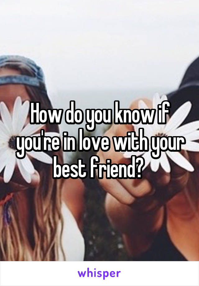 How do you know if you're in love with your best friend?