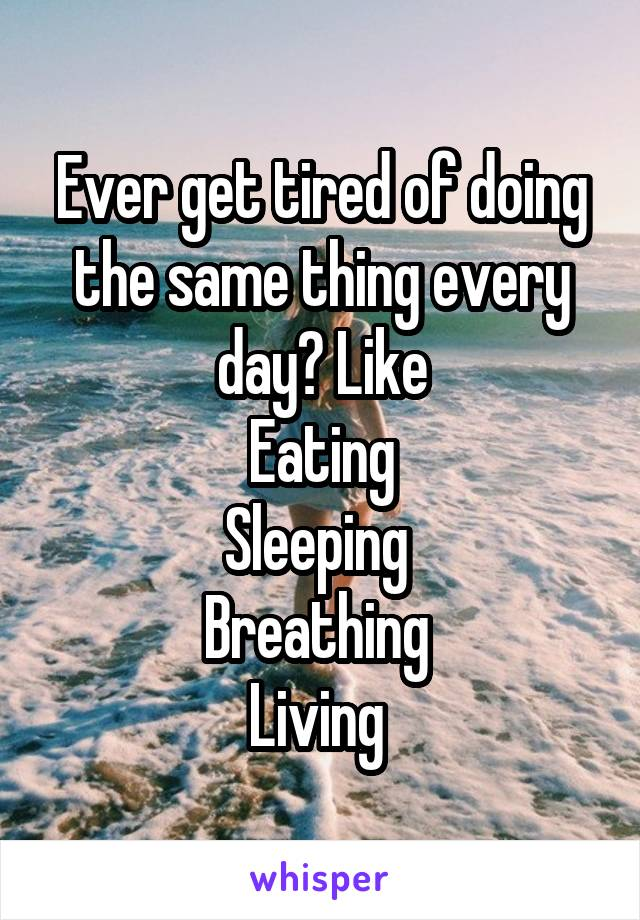Ever get tired of doing the same thing every day? Like Eating Sleeping  Breathing  Living