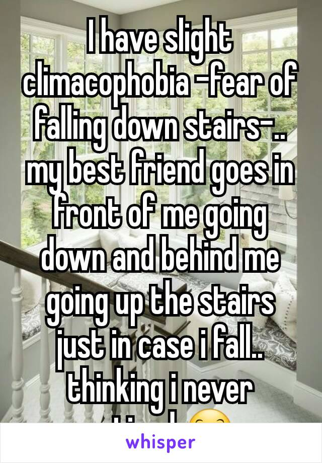 I have slight climacophobia -fear of falling down stairs-.. my best friend goes in front of me going down and behind me going up the stairs just in case i fall.. thinking i never noticed 😊