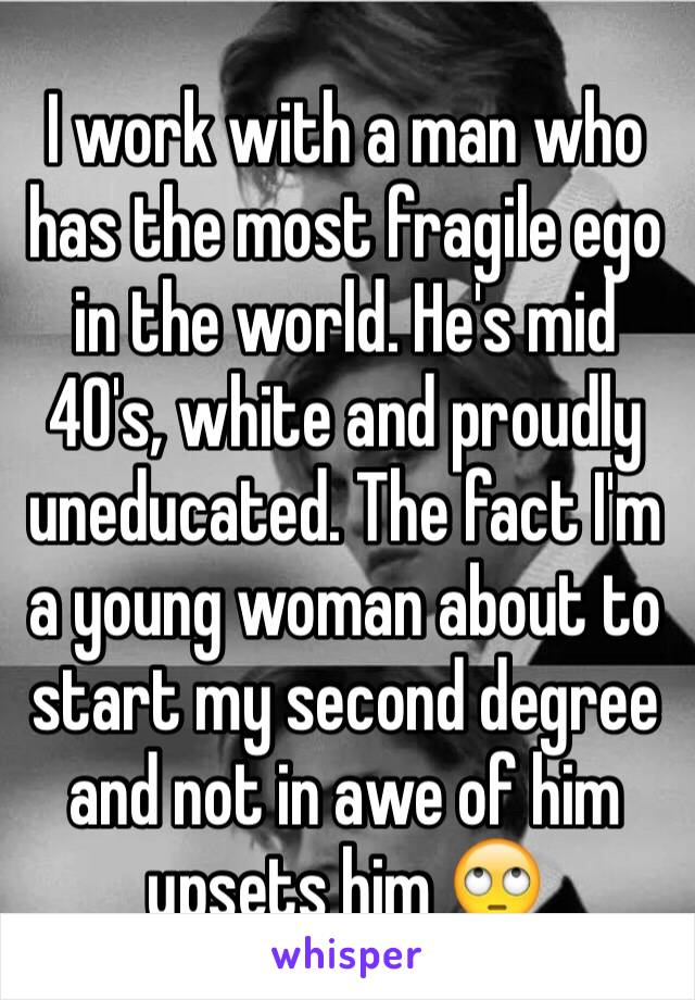 I work with a man who has the most fragile ego in the world. He's mid 40's, white and proudly uneducated. The fact I'm a young woman about to start my second degree and not in awe of him upsets him 🙄