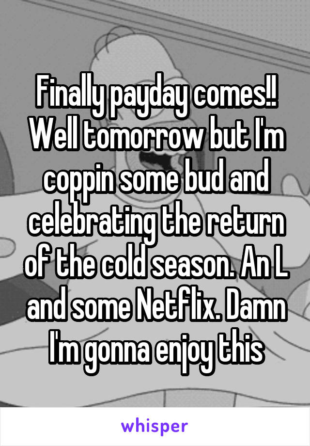 Finally payday comes!! Well tomorrow but I'm coppin some bud and celebrating the return of the cold season. An L and some Netflix. Damn I'm gonna enjoy this
