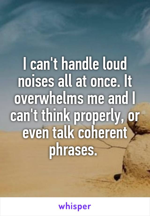 I can't handle loud noises all at once. It overwhelms me and I can't think properly, or even talk coherent phrases.
