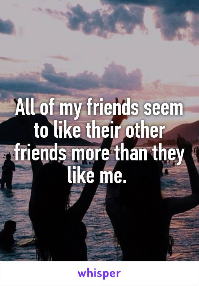 All of my friends seem to like their other friends more than they like me.