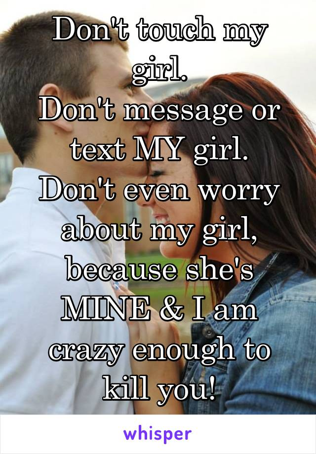 Don't touch my girl. Don't message or text MY girl. Don't even worry about my girl, because she's MINE & I am crazy enough to kill you! #justsayin