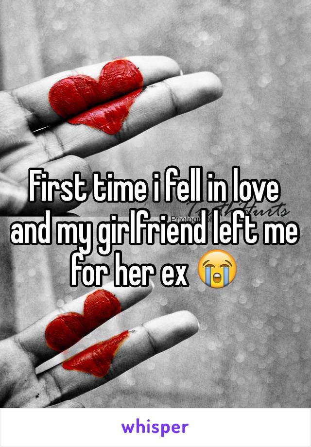 First time i fell in love and my girlfriend left me for her ex 😭