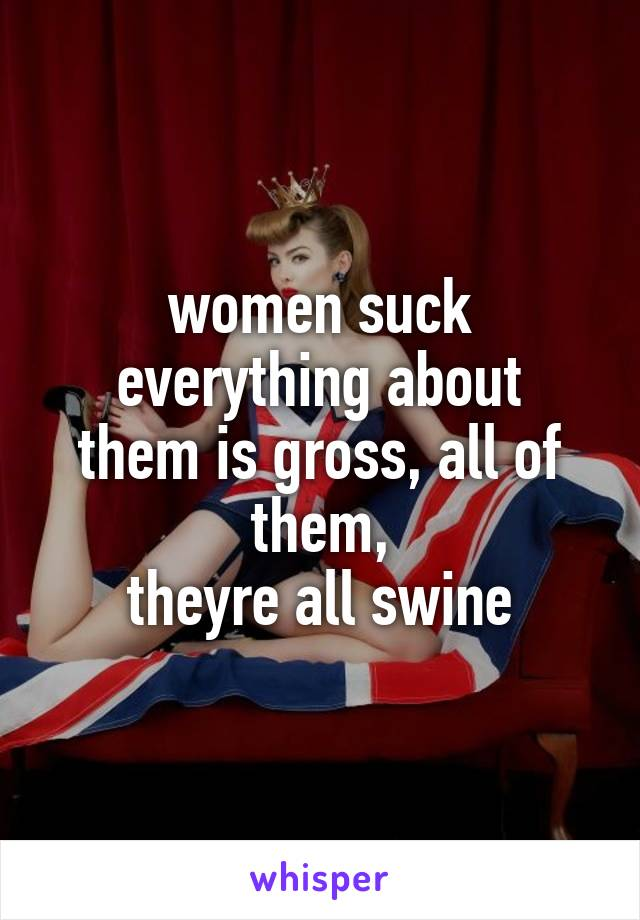 women suck everything about them is gross, all of them, theyre all swine