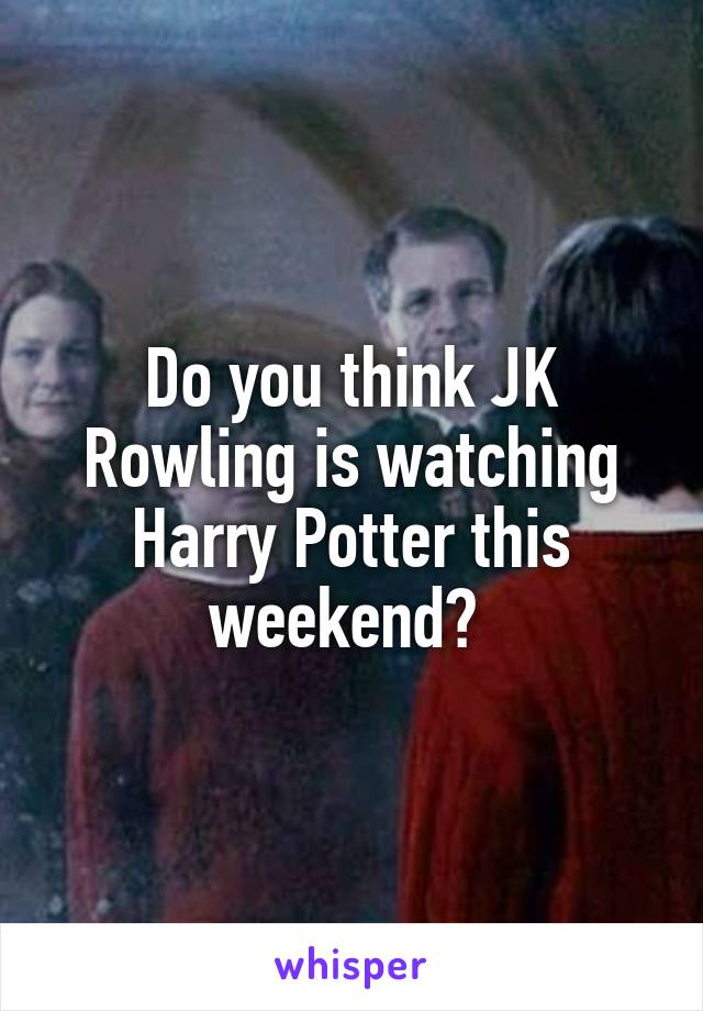 Do you think JK Rowling is watching Harry Potter this weekend?