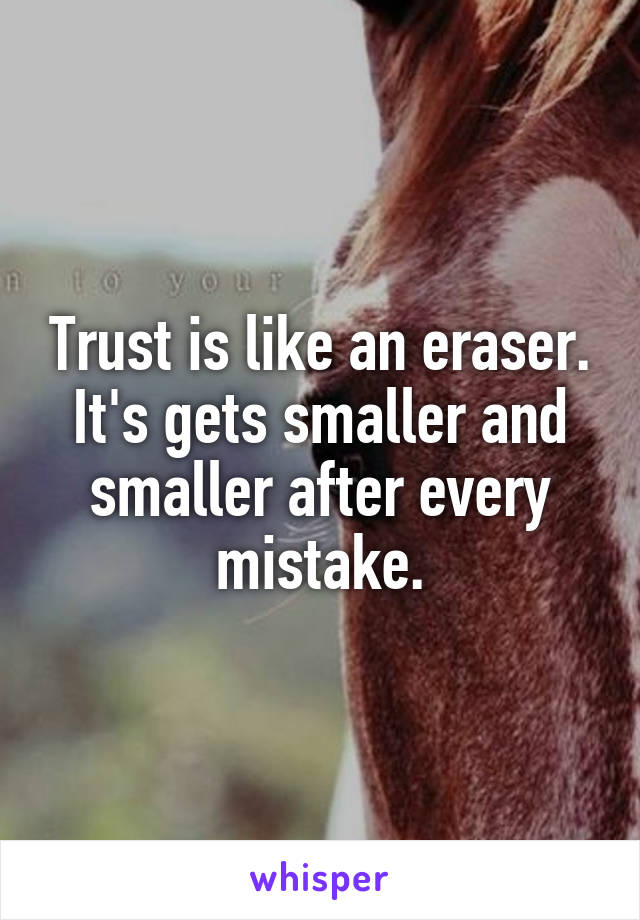 Trust is like an eraser. It's gets smaller and smaller after every mistake.