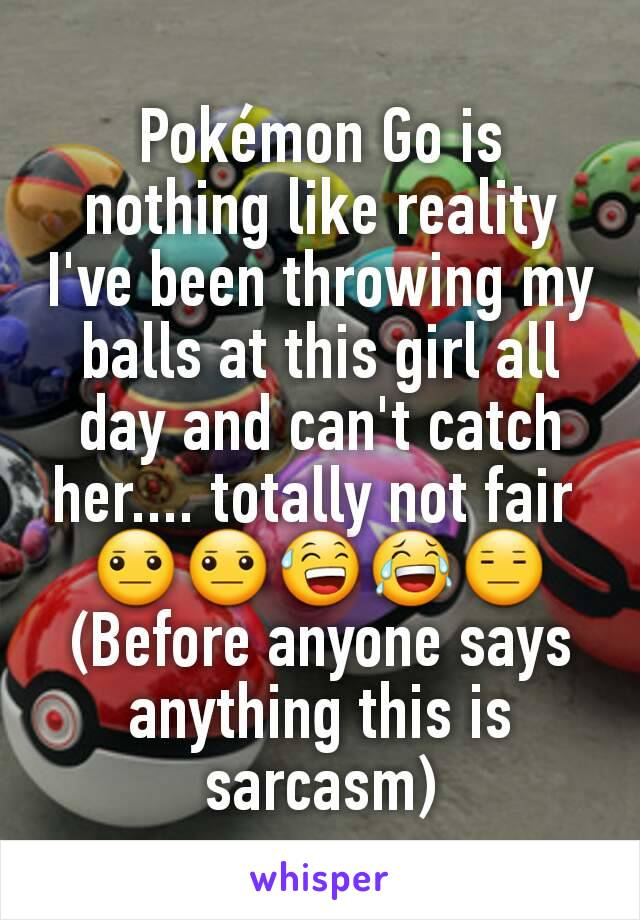 Pokémon Go is nothing like reality I've been throwing my balls at this girl all day and can't catch her.... totally not fair  😐😐😅😂😑 (Before anyone says anything this is sarcasm)
