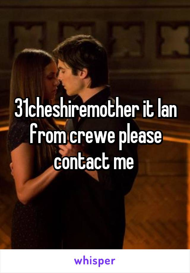 31cheshiremother it Ian from crewe please contact me