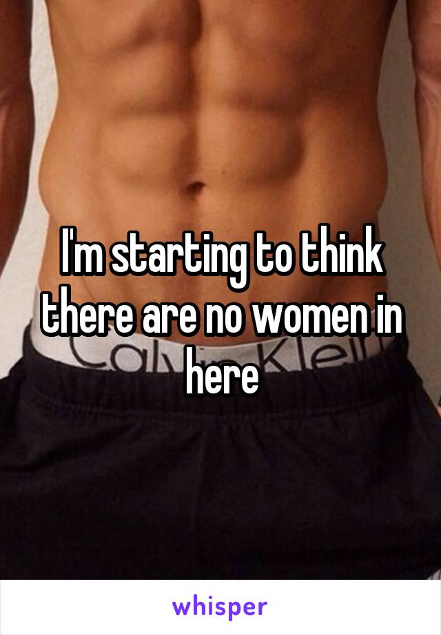I'm starting to think there are no women in here