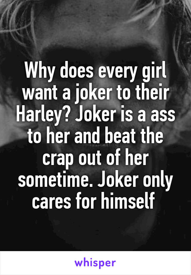 Why does every girl want a joker to their Harley? Joker is a ass to her and beat the crap out of her sometime. Joker only cares for himself