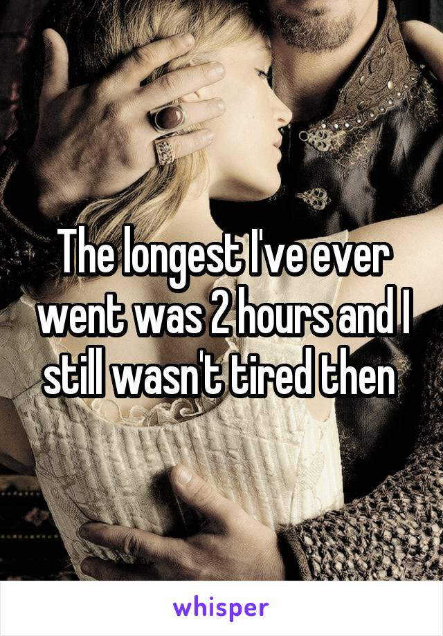 The longest I've ever went was 2 hours and I still wasn't tired then