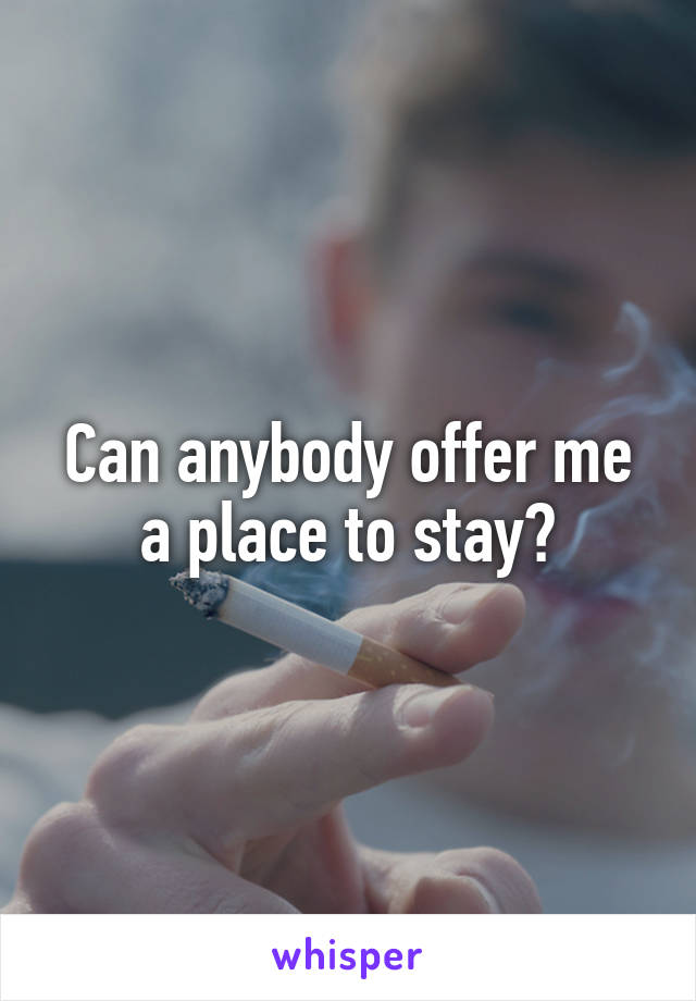 Can anybody offer me a place to stay?