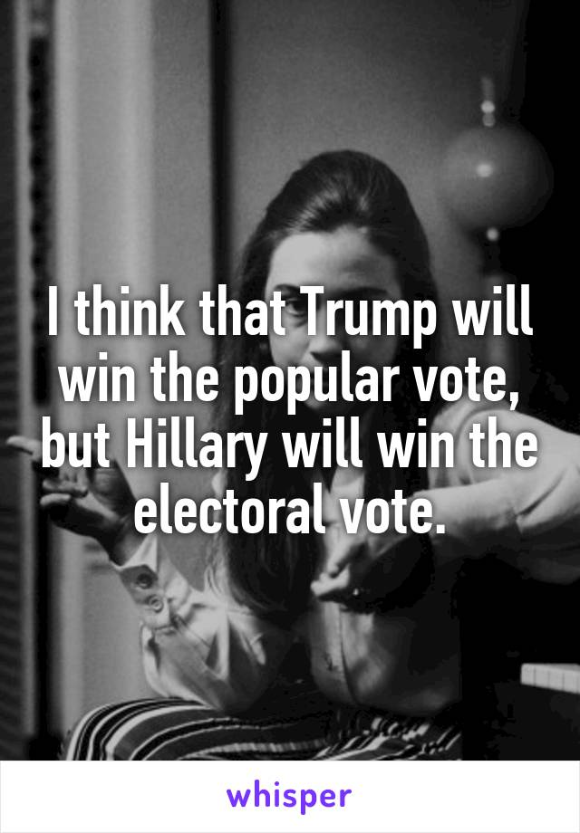 I think that Trump will win the popular vote, but Hillary will win the electoral vote.