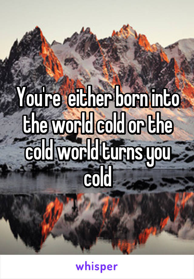 You're  either born into the world cold or the cold world turns you cold