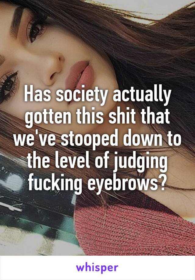 Has society actually gotten this shit that we've stooped down to the level of judging fucking eyebrows?