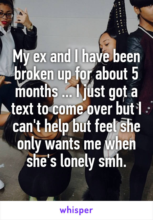 My ex and I have been broken up for about 5 months ... I just got a text to come over but I can't help but feel she only wants me when she's lonely smh.